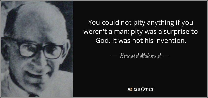 You could not pity anything if you weren't a man; pity was a surprise to God. It was not his invention. - Bernard Malamud