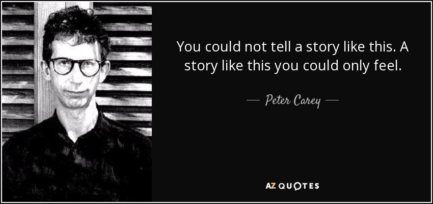 You could not tell a story like this. A story like this you could only feel. - Peter Carey