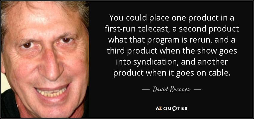 You could place one product in a first-run telecast, a second product what that program is rerun, and a third product when the show goes into syndication, and another product when it goes on cable. - David Brenner