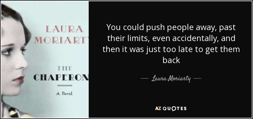 You could push people away, past their limits, even accidentally, and then it was just too late to get them back - Laura Moriarty