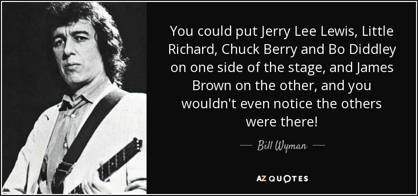 You could put Jerry Lee Lewis, Little Richard, Chuck Berry and Bo Diddley on one side of the stage, and James Brown on the other, and you wouldn't even notice the others were there! - Bill Wyman