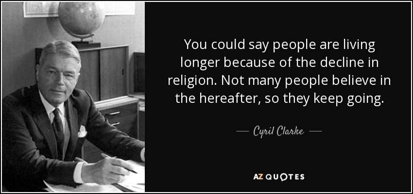 You could say people are living longer because of the decline in religion. Not many people believe in the hereafter, so they keep going. - Cyril Clarke