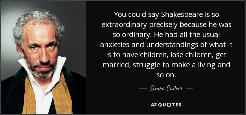 You could say Shakespeare is so extraordinary precisely because he was so ordinary. He had all the usual anxieties and understandings of what it is to have children, lose children, get married, struggle to make a living and so on. - Simon Callow