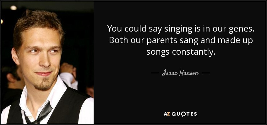 You could say singing is in our genes. Both our parents sang and made up songs constantly. - Isaac Hanson
