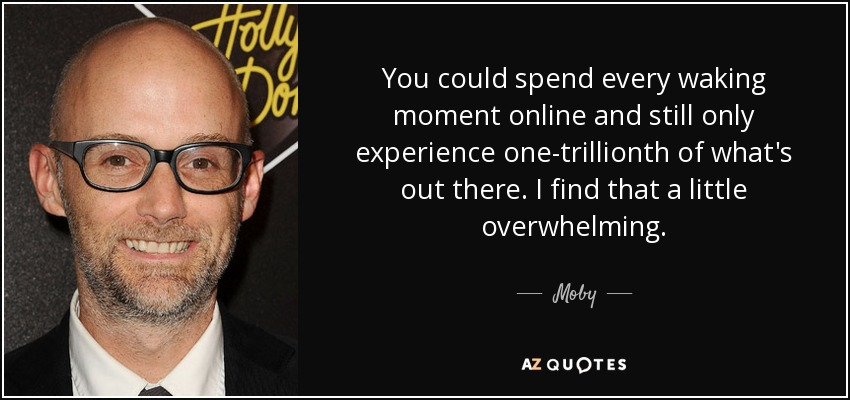 You could spend every waking moment online and still only experience one-trillionth of what's out there. I find that a little overwhelming. - Moby