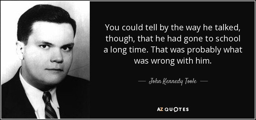 You could tell by the way he talked, though, that he had gone to school a long time. That was probably what was wrong with him. - John Kennedy Toole