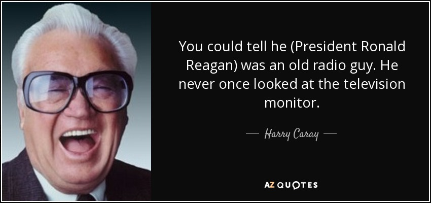 You could tell he (President Ronald Reagan) was an old radio guy. He never once looked at the television monitor. - Harry Caray