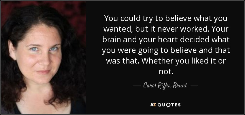 You could try to believe what you wanted, but it never worked. Your brain and your heart decided what you were going to believe and that was that. Whether you liked it or not. - Carol Rifka Brunt
