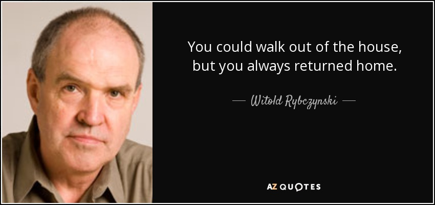 You could walk out of the house, but you always returned home. - Witold Rybczynski