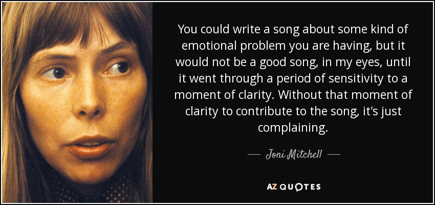 You could write a song about some kind of emotional problem you are having, but it would not be a good song, in my eyes, until it went through a period of sensitivity to a moment of clarity. Without that moment of clarity to contribute to the song, it's just complaining. - Joni Mitchell