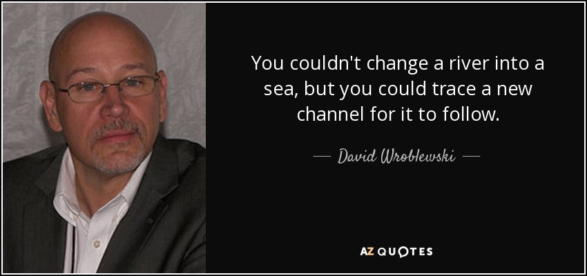 You couldn't change a river into a sea, but you could trace a new channel for it to follow. - David Wroblewski