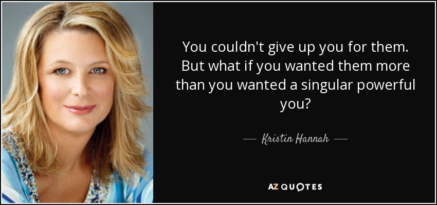 You couldn't give up you for them. But what if you wanted them more than you wanted a singular powerful you? - Kristin Hannah