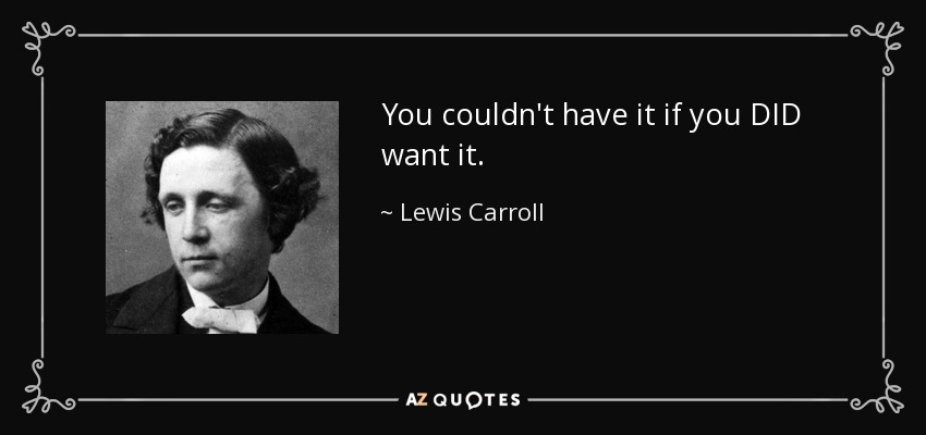 You couldn't have it if you DID want it. - Lewis Carroll