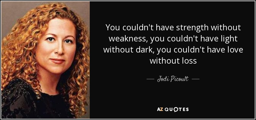 You couldn't have strength without weakness, you couldn't have light without dark, you couldn't have love without loss - Jodi Picoult