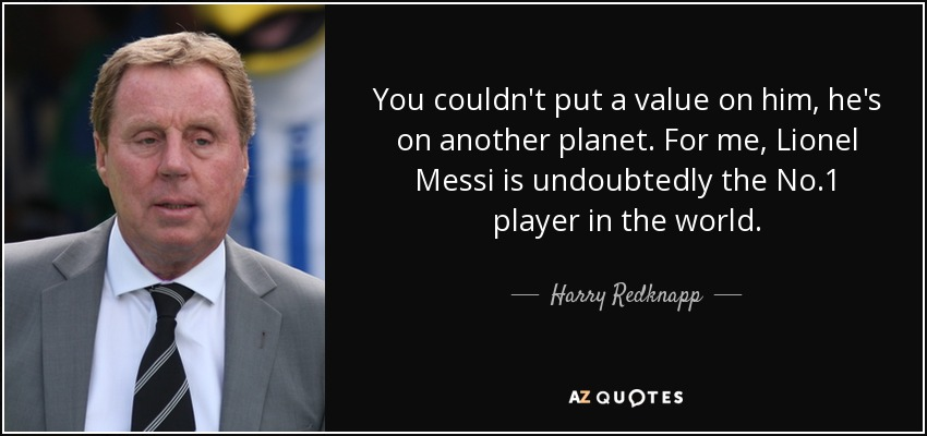 You couldn't put a value on him, he's on another planet. For me, Lionel Messi is undoubtedly the No.1 player in the world. - Harry Redknapp