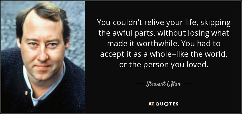 You couldn't relive your life, skipping the awful parts, without losing what made it worthwhile. You had to accept it as a whole--like the world, or the person you loved. - Stewart O'Nan