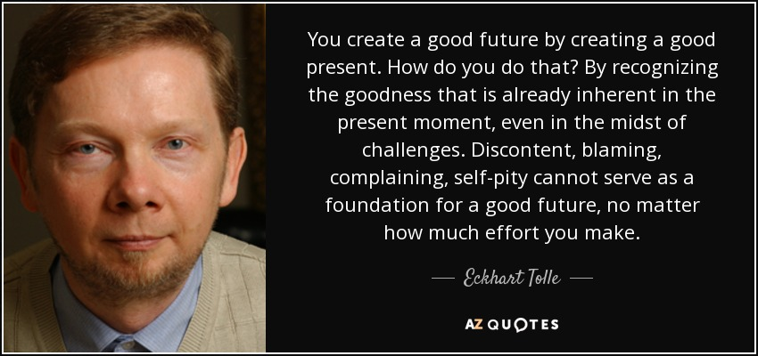 You create a good future by creating a good present. How do you do that? By recognizing the goodness that is already inherent in the present moment, even in the midst of challenges. Discontent, blaming, complaining, self-pity cannot serve as a foundation for a good future, no matter how much effort you make. - Eckhart Tolle
