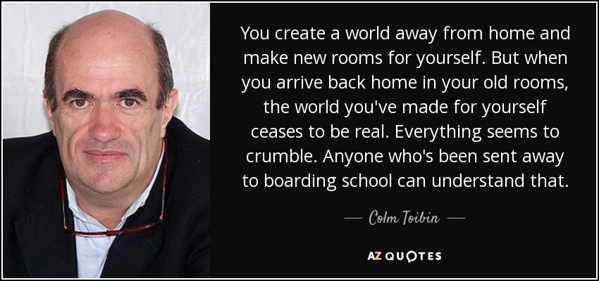 You create a world away from home and make new rooms for yourself. But when you arrive back home in your old rooms, the world you've made for yourself ceases to be real. Everything seems to crumble. Anyone who's been sent away to boarding school can understand that. - Colm Toibin