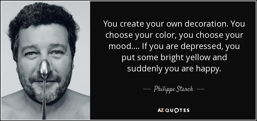You create your own decoration. You choose your color, you choose your mood. ... If you are depressed, you put some bright yellow and suddenly you are happy. - Philippe Starck