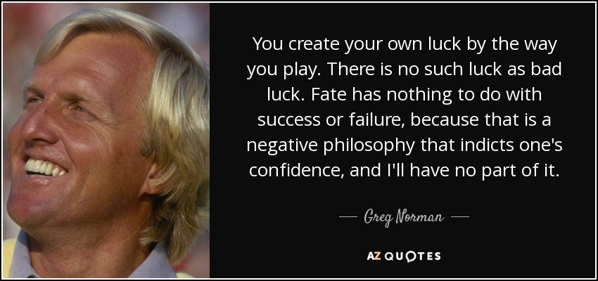 You create your own luck by the way you play. There is no such luck as bad luck. Fate has nothing to do with success or failure, because that is a negative philosophy that indicts one's confidence, and I'll have no part of it. - Greg Norman