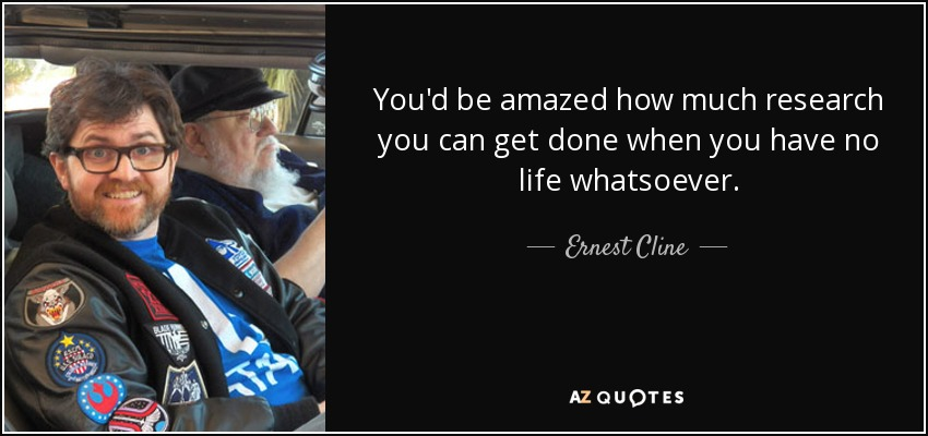 You'd be amazed how much research you can get done when you have no life whatsoever. - Ernest Cline