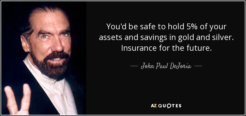 You'd be safe to hold 5% of your assets and savings in gold and silver. Insurance for the future. - John Paul DeJoria