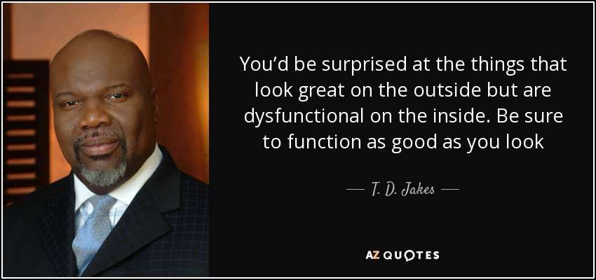 You'd be surprised at the things that look great on the outside but are dysfunctional on the inside. Be sure to function as good as you look - T. D. Jakes