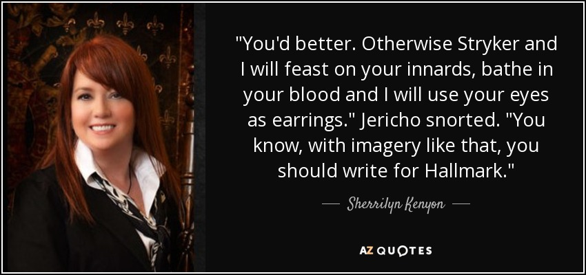 You'd better. Otherwise Stryker and I will feast on your innards, bathe in your blood and I will use your eyes as earrings. (Zephyra) You know, with imagery like that, you should write for Hallmark. (Jericho) - Sherrilyn Kenyon