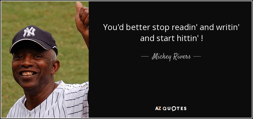 You'd better stop readin' and writin' and start hittin' ! - Mickey Rivers