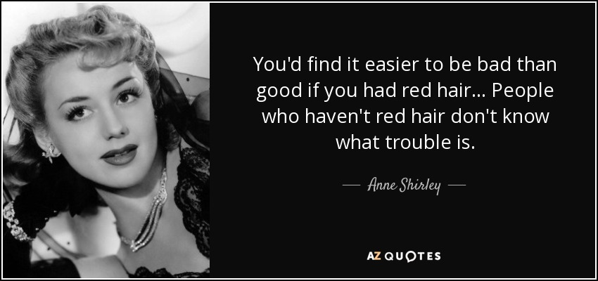 You'd find it easier to be bad than good if you had red hair... People who haven't red hair don't know what trouble is. - Anne Shirley