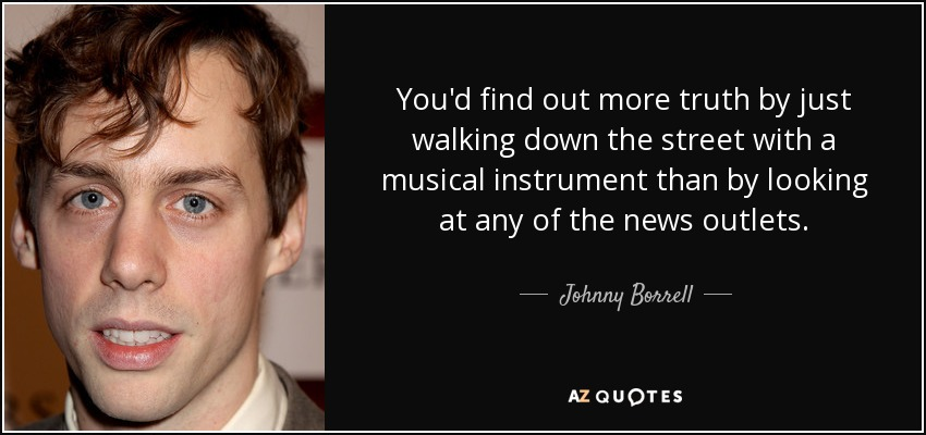 You'd find out more truth by just walking down the street with a musical instrument than by looking at any of the news outlets. - Johnny Borrell