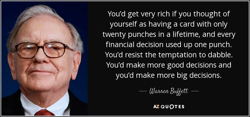 You'd get very rich if you thought of yourself as having a card with only twenty punches in a lifetime, and every financial decision used up one punch. You'd resist the temptation to dabble. You'd make more good decisions and you'd make more big decisions. - Warren Buffett