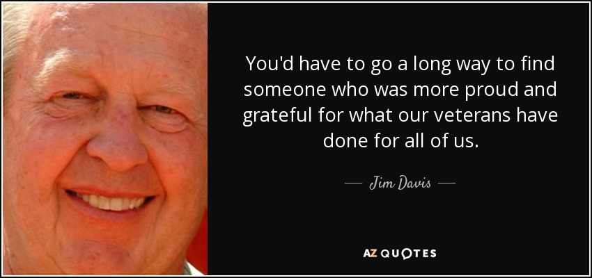 You'd have to go a long way to find someone who was more proud and grateful for what our veterans have done for all of us. - Jim Davis