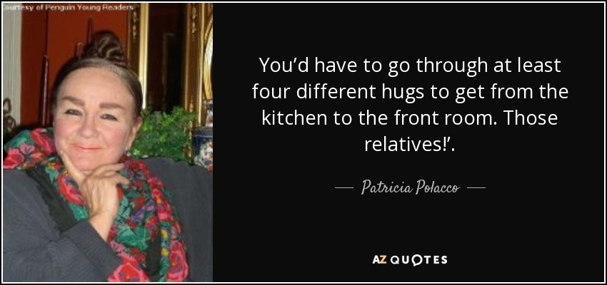You'd have to go through at least four different hugs to get from the kitchen to the front room. Those relatives!'. - Patricia Polacco