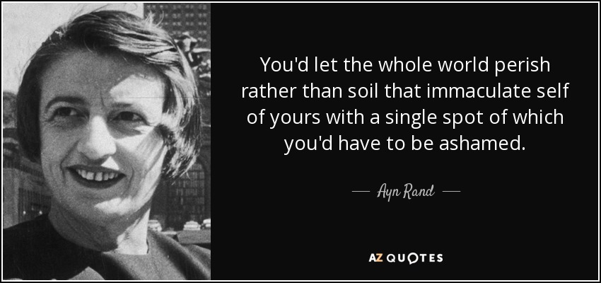 You'd let the whole world perish rather than soil that immaculate self of yours with a single spot of which you'd have to be ashamed. - Ayn Rand