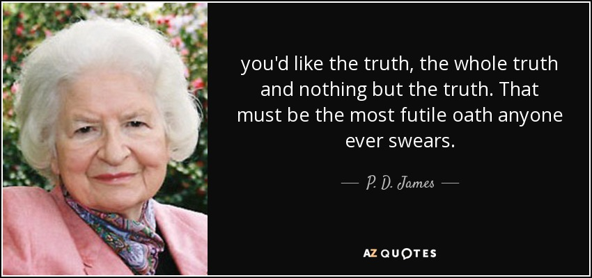 you'd like the truth, the whole truth and nothing but the truth. That must be the most futile oath anyone ever swears. - P. D. James