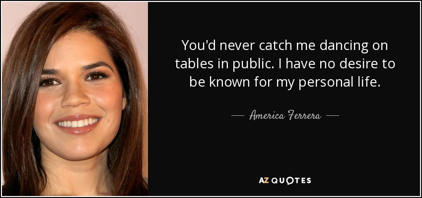 You'd never catch me dancing on tables in public. I have no desire to be known for my personal life. - America Ferrera
