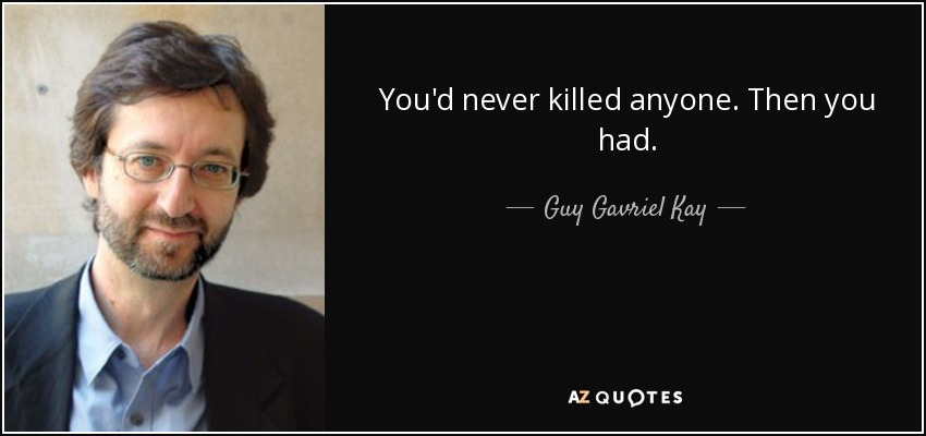 You'd never killed anyone. Then you had. - Guy Gavriel Kay