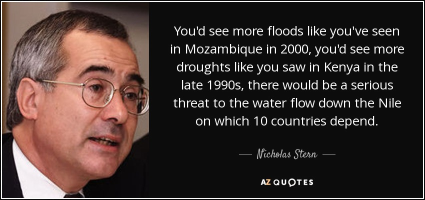 You'd see more floods like you've seen in Mozambique in 2000, you'd see more droughts like you saw in Kenya in the late 1990s, there would be a serious threat to the water flow down the Nile on which 10 countries depend. - Nicholas Stern