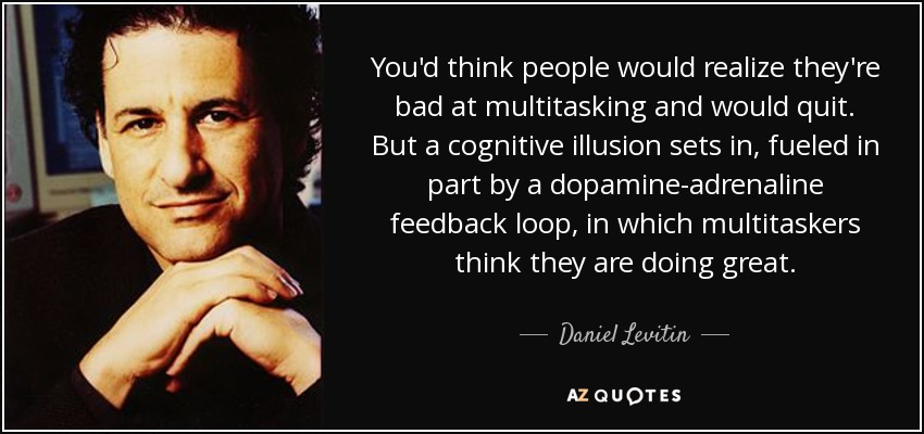 You'd think people would realize they're bad at multitasking and would quit. But a cognitive illusion sets in, fueled in part by a dopamine-adrenaline feedback loop, in which multitaskers think they are doing great. - Daniel Levitin