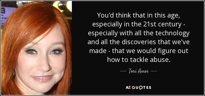 You'd think that in this age, especially in the 21st century - especially with all the technology and all the discoveries that we've made - that we would figure out how to tackle abuse. - Tori Amos