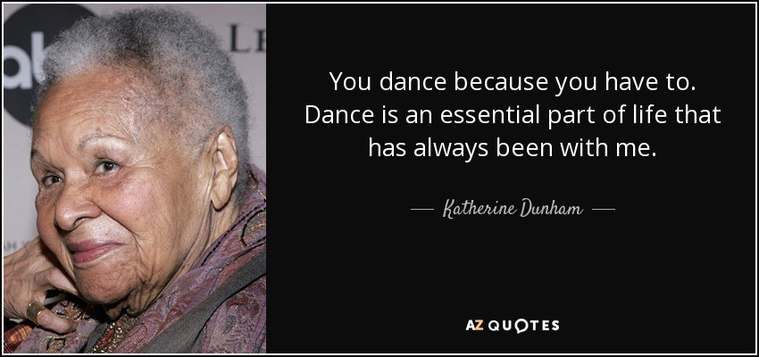 You dance because you have to. Dance is an essential part of life that has always been with me. - Katherine Dunham