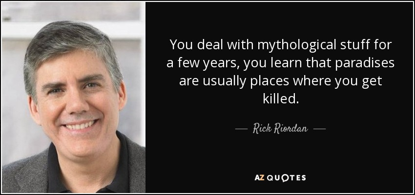 You deal with mythological stuff for a few years, you learn that paradises are usually places where you get killed. - Rick Riordan