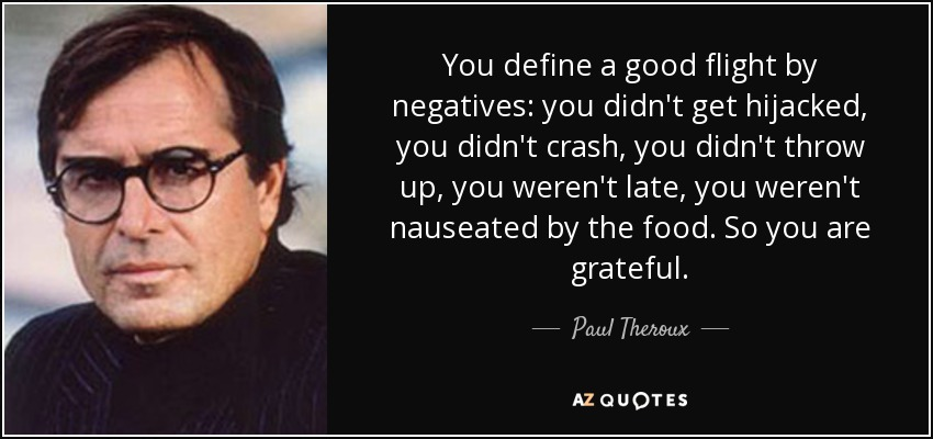 You define a good flight by negatives: you didn't get hijacked, you didn't crash, you didn't throw up, you weren't late, you weren't nauseated by the food. So you are grateful. - Paul Theroux