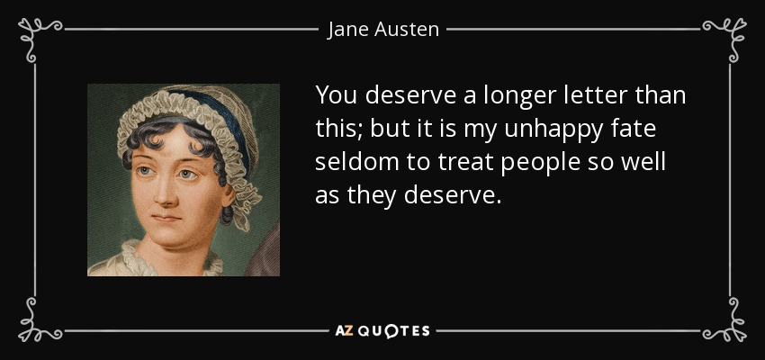 You deserve a longer letter than this; but it is my unhappy fate seldom to treat people so well as they deserve. - Jane Austen