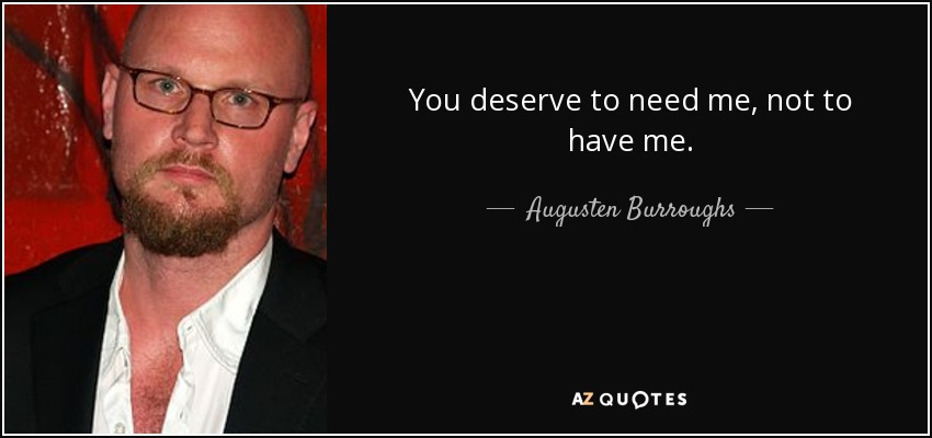 You deserve to need me, not to have me. - Augusten Burroughs