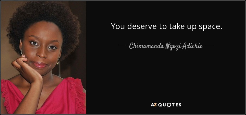 You deserve to take up space. - Chimamanda Ngozi Adichie