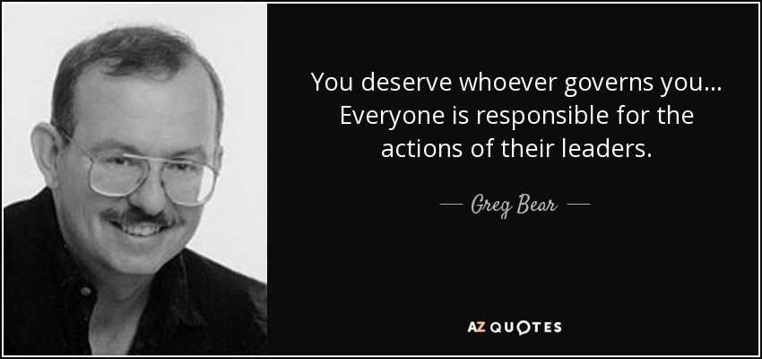 You deserve whoever governs you ... Everyone is responsible for the actions of their leaders. - Greg Bear