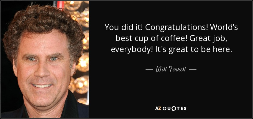You did it! Congratulations! World's best cup of coffee! Great job, everybody! It's great to be here. - Will Ferrell
