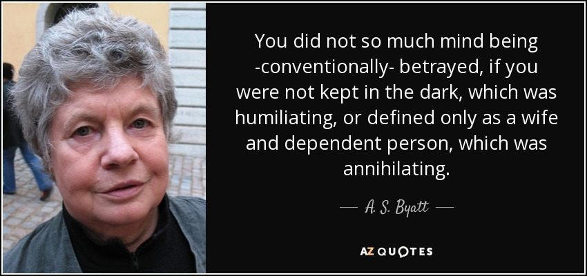 You did not so much mind being -conventionally- betrayed, if you were not kept in the dark, which was humiliating, or defined only as a wife and dependent person, which was annihilating. - A. S. Byatt